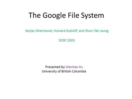 The Google File System Sanjay Ghemawat, Howard Gobioff, and Shun-Tak Leung SOSP 2003 Presented by Wenhao Xu University of British Columbia.