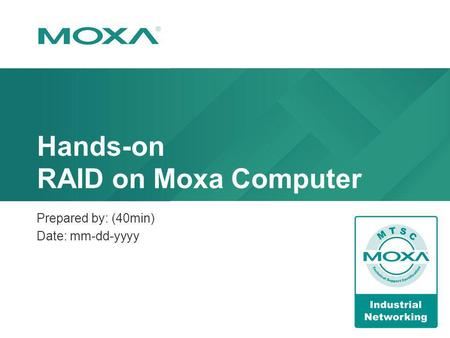 Hands-on RAID on Moxa Computer Prepared by: (40min) Date: mm-dd-yyyy.