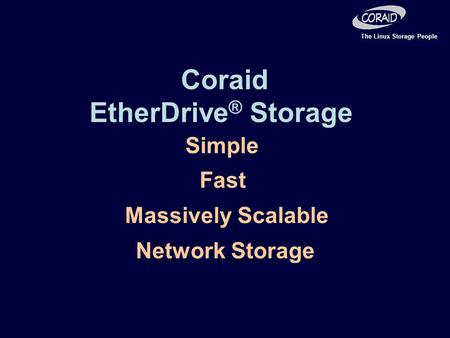 The Linux Storage People Simple Fast Massively Scalable Network Storage Coraid EtherDrive ® Storage.
