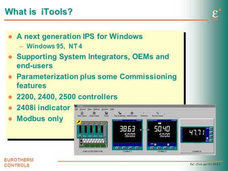 Ref: iTools.ppt (6/3/2014) 1 EUROTHERM CONTROLS What is iTools? A next generation IPS for Windows –Windows 95, NT 4 Supporting System Integrators, OEMs.