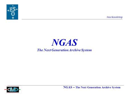 NGAS – The Next Generation Archive System Jens Knudstrup NGAS The Next Generation Archive System.
