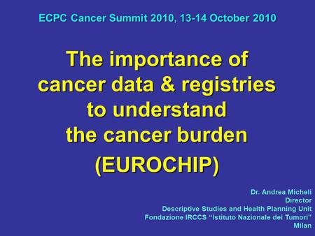 The importance of cancer data & registries to understand the cancer burden (EUROCHIP) ECPC Cancer Summit 2010, 13-14 October 2010 Dr. Andrea Micheli Director.