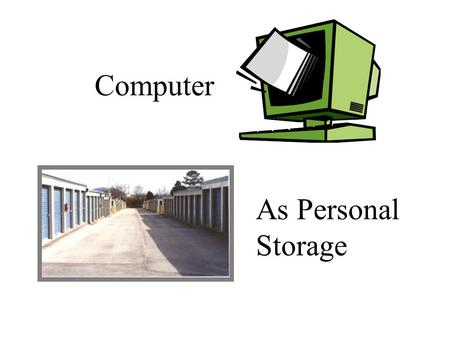 Computer As Personal Storage. Mass Storage We are people who have massive amounts of things to store. We need more room, more closets, more garages, more.