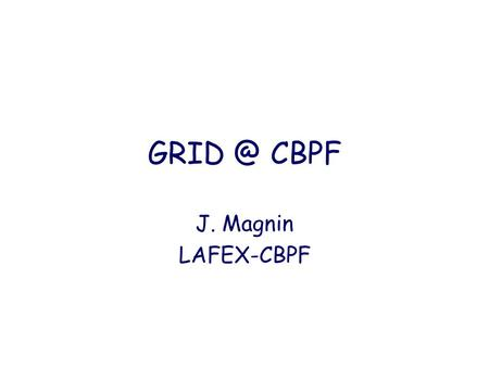 CBPF J. Magnin LAFEX-CBPF. Outline What is the GRID ? Why GRID at CBPF ? What are our needs ? Status of GRID at CBPF.