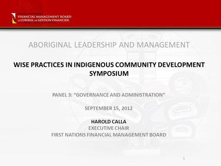 1 ABORIGINAL LEADERSHIP AND MANAGEMENT WISE PRACTICES IN INDIGENOUS COMMUNITY DEVELOPMENT SYMPOSIUM PANEL 3: GOVERNANCE AND ADMINISTRATION SEPTEMBER 15,