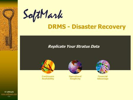 © Softmark www.softmark.com www.softmark.com - 1 - Continuous Availability Operational Simplicity Financial Advantage Replicate Your Stratus Data DRMS.