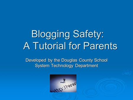 Blogging Safety: A Tutorial for Parents Developed by the Douglas County School System Technology Department.