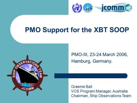 Graeme Ball VOS Program Manager, Australia Chairman, Ship Observations Team PMO-III, 23-24 March 2006, Hamburg, Germany. PMO Support for the XBT SOOP.
