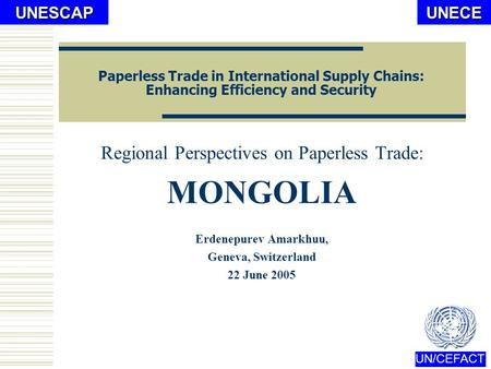 UNECE UN/CEFACTUNESCAP Paperless Trade in International Supply Chains: Enhancing Efficiency and Security Regional Perspectives on Paperless Trade: MONGOLIA.