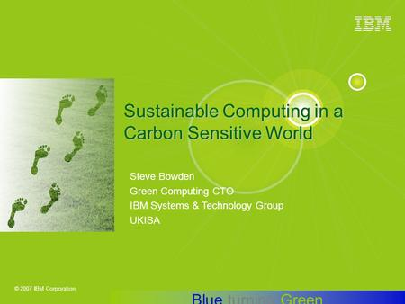 © 2007 IBM Corporation Steve Bowden Green Computing CTO IBM Systems & Technology Group UKISA Sustainable Computing in a Carbon Sensitive World Blue turning.