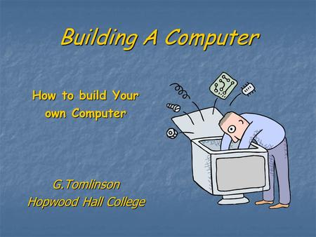 Building A Computer How to build Your own Computer G.Tomlinson Hopwood Hall College.