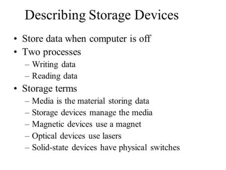 Describing Storage Devices Store data when computer is off Two processes –Writing data –Reading data Storage terms –Media is the material storing data.