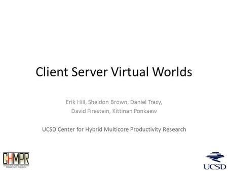 Client Server Virtual Worlds Erik Hill, Sheldon Brown, Daniel Tracy, David Firestein, Kittinan Ponkaew UCSD Center for Hybrid Multicore Productivity Research.