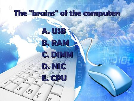 The brains of the computer: A. USB B. RAM C. DIMM D. NIC E. CPU A. USB B. RAM C. DIMM D. NIC E. CPU.