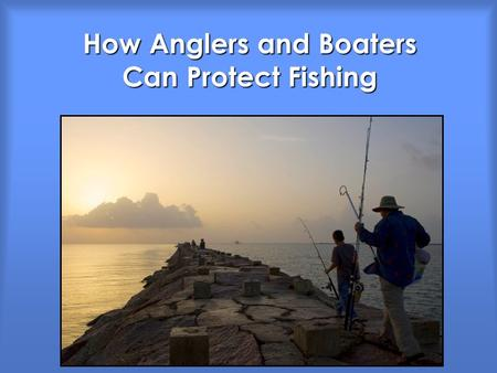 How Anglers and Boaters Can Protect Fishing. Good Fish Habitat = Good Fishing What are the threats? What can we do?