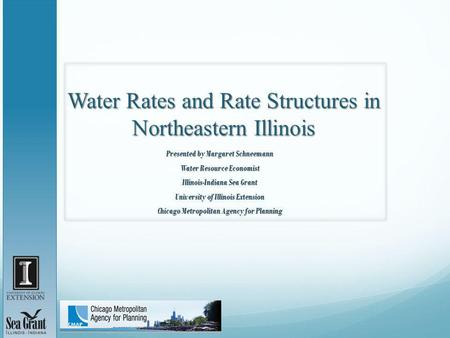 Water Rates and Rate Structures in Northeastern Illinois Presented by Margaret Schneemann Water Resource Economist Illinois-Indiana Sea Grant University.