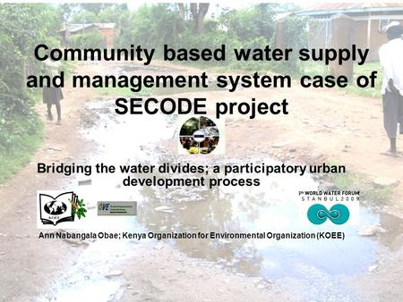 Community based water supply and management system case of SECODE project Bridging the water divides; a participatory urban development process Ann Nabangala.