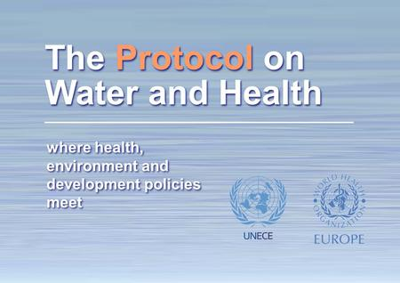 1 The Protocol on Water and Health: making a difference where health, environment and development policies meet The Protocol on Water and Health.