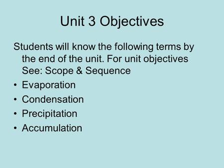 Unit 3 Objectives Students will know the following terms by the end of the unit. For unit objectives See: Scope & Sequence Evaporation Condensation Precipitation.