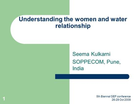 5th Biennal GEF conference 26-29 Oct 2009 1 Understanding the women and water relationship Seema Kulkarni SOPPECOM, Pune, India.