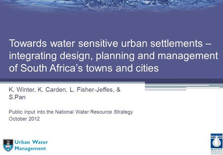 Urban Water Management Towards water sensitive urban settlements – integrating design, planning and management of South Africas towns and cities K. Winter,