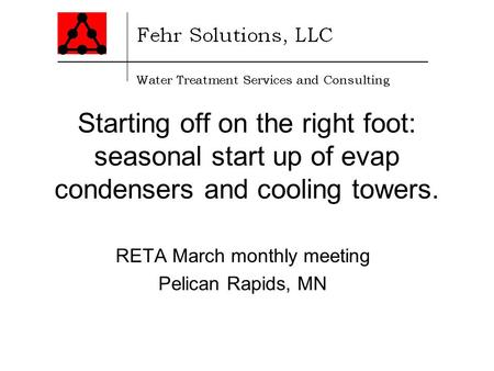 Starting off on the right foot: seasonal start up of evap condensers and cooling towers. RETA March monthly meeting Pelican Rapids, MN.