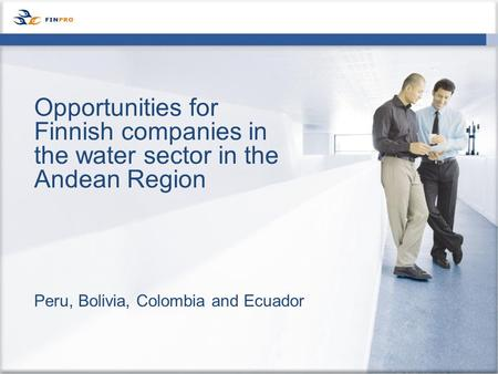 Peru, Bolivia, Colombia and Ecuador Opportunities for Finnish companies in the water sector in the Andean Region.
