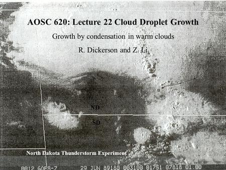 1 ND SD North Dakota Thunderstorm Experiment AOSC 620: Lecture 22 Cloud Droplet Growth Growth by condensation in warm clouds R. Dickerson and Z. Li.