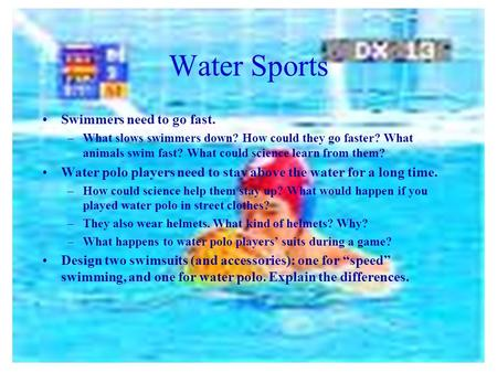 Water Sports Swimmers need to go fast. –What slows swimmers down? How could they go faster? What animals swim fast? What could science learn from them?