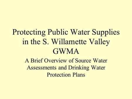 Protecting Public Water Supplies in the S. Willamette Valley GWMA A Brief Overview of Source Water Assessments and Drinking Water Protection Plans.