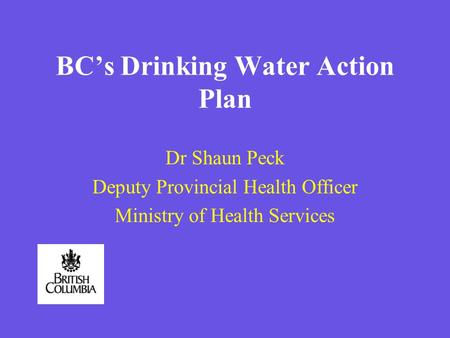 BCs Drinking Water Action Plan Dr Shaun Peck Deputy Provincial Health Officer Ministry of Health Services.