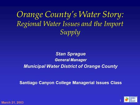 March 21, 2003 1 Orange Countys Water Story: Regional Water Issues and the Import Supply Stan Sprague General Manager Municipal Water District of Orange.