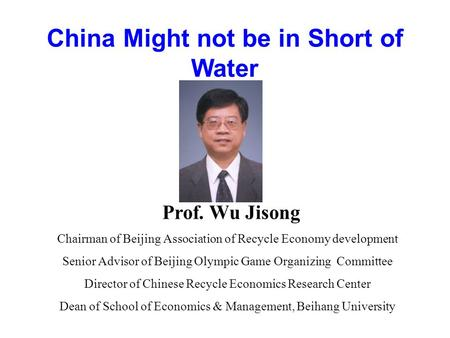 China Might not be in Short of Water Prof. Wu Jisong Chairman of Beijing Association of Recycle Economy development Senior Advisor of Beijing Olympic Game.