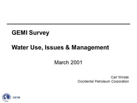 Carl Wirdak Occidental Petroleum Corporation GEMI Survey Water Use, Issues & Management March 2001.
