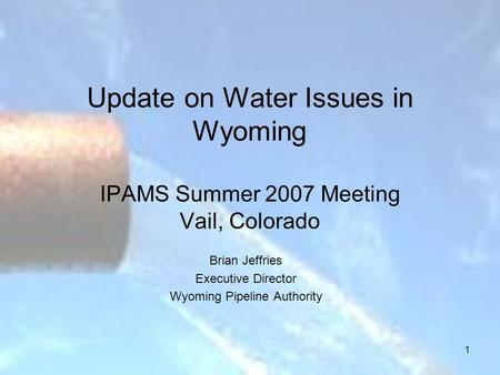1 Update on Water Issues in Wyoming IPAMS Summer 2007 Meeting Vail, Colorado Brian Jeffries Executive Director Wyoming Pipeline Authority.