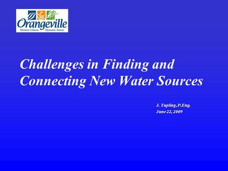 Challenges in Finding and Connecting New Water Sources J. Tupling, P.Eng. June 22, 2009.