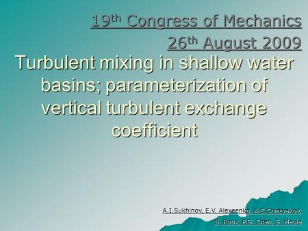 Turbulent mixing in shallow water basins; parameterization of vertical turbulent exchange coefficient 19 th Congress of Mechanics 26 th August 2009 A.I.Sukhinov,