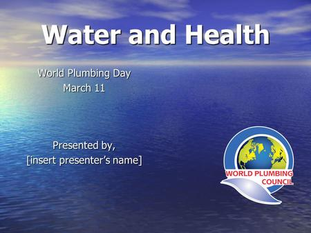 Water and Health World Plumbing Day March 11 Presented by, [insert presenters name]