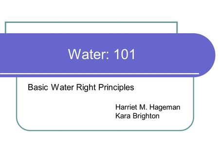 Water: 101 Basic Water Right Principles Harriet M. Hageman Kara Brighton.