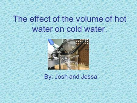 The effect of the volume of hot water on cold water. By: Josh and Jessa.