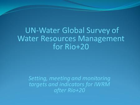 UN-Water Global Survey of Water Resources Management for Rio+20 Setting, meeting and monitoring targets and indicators for IWRM after Rio+20.