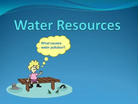Water Resources What causes water pollution?.
