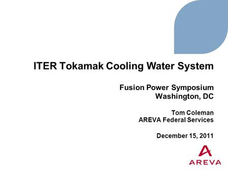 ITER Tokamak Cooling Water System Fusion Power Symposium Washington, DC Tom Coleman AREVA Federal Services December 15, 2011.