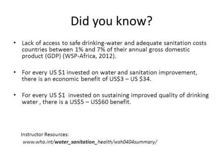 Did you know? Lack of access to safe drinking-water and adequate sanitation costs countries between 1% and 7% of their annual gross domestic product (GDP)