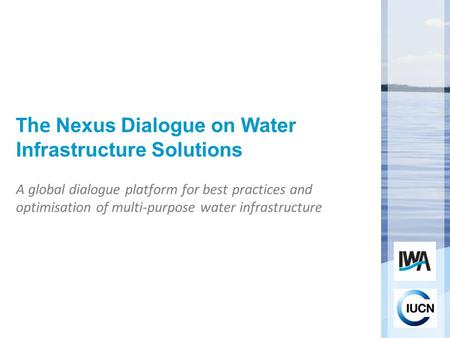 The Nexus Dialogue on Water Infrastructure Solutions A global dialogue platform for best practices and optimisation of multi-purpose water infrastructure.