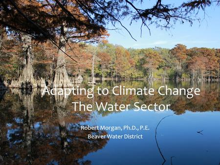 Adapting to Climate Change The Water Sector Robert Morgan, Ph.D., P.E. Beaver Water District.