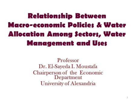 Relationship Between Macro-economic Policies & Water Allocation Among Sectors, Water Management and Uses Professor Dr. El-Sayeda I. Moustafa Chairperson.