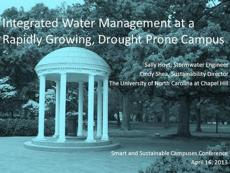 Integrated Water Management at a Rapidly Growing, Drought Prone Campus Sally Hoyt, Stormwater Engineer Cindy Shea, Sustainability Director The University.
