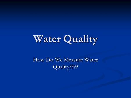 How Do We Measure Water Quality????