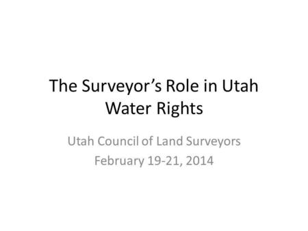 The Surveyors Role in Utah Water Rights Utah Council of Land Surveyors February 19-21, 2014.